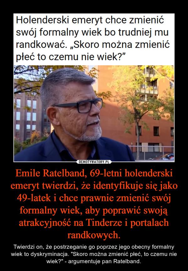 """Emile Ratelband, 69-letni holenderski emeryt twierdzi, że identyfikuje się jako 49-latek i chce prawnie zmienić swój formalny wiek, aby poprawić swoją atrakcyjność na Tinderze i portalach randkowych. – Twierdzi on, że postrzeganie go poprzez jego obecny formalny wiek to dyskryminacja. """"Skoro można zmienić płeć, to czemu nie wiek?"""" - argumentuje pan Ratelband."""