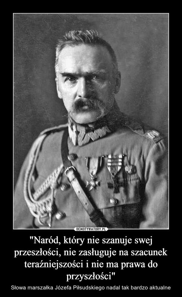 """""""Naród, który nie szanuje swej przeszłości, nie zasługuje na szacunek teraźniejszości i nie ma prawa do przyszłości"""" – Słowa marszałka Józefa Piłsudskiego nadal tak bardzo aktualne"""