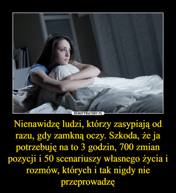 Nienawidzę ludzi, którzy zasypiają od razu, gdy zamkną oczy. Szkoda, że ja potrzebuję na to 3 godzin, 700 zmian pozycji i 50 scenariuszy własnego życia i rozmów, których i tak nigdy nie przeprowadzę –
