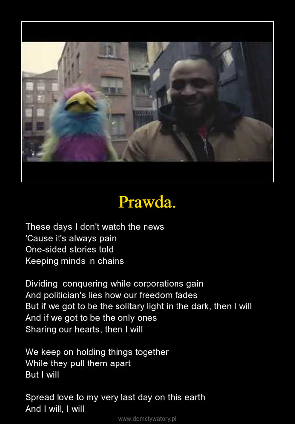 Prawda. – These days I don't watch the news'Cause it's always painOne-sided stories toldKeeping minds in chainsDividing, conquering while corporations gainAnd politician's lies how our freedom fadesBut if we got to be the solitary light in the dark, then I willAnd if we got to be the only onesSharing our hearts, then I willWe keep on holding things togetherWhile they pull them apartBut I willSpread love to my very last day on this earthAnd I will, I will
