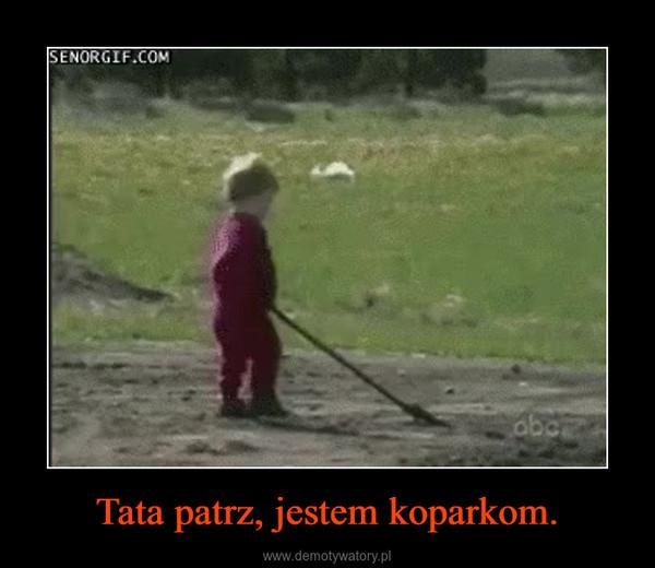Tata patrz, jestem koparkom. –