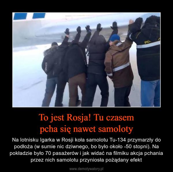 To jest Rosja! Tu czasempcha się nawet samoloty – Na lotnisku Igarka w Rosji koła samolotu Tu-134 przymarzły do podłoża (w sumie nic dziwnego, bo było około -50 stopni). Na pokładzie było 70 pasażerów i jak widać na filmiku akcja pchania przez nich samolotu przyniosła pożądany efekt