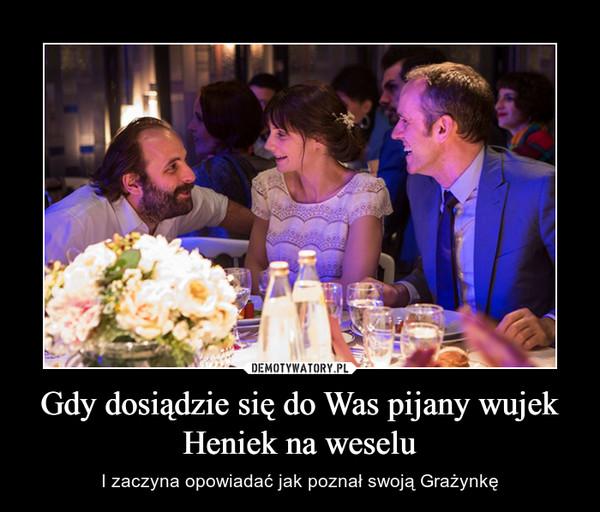 Gdy dosiądzie się do Was pijany wujek Heniek na weselu – I zaczyna opowiadać jak poznał swoją Grażynkę