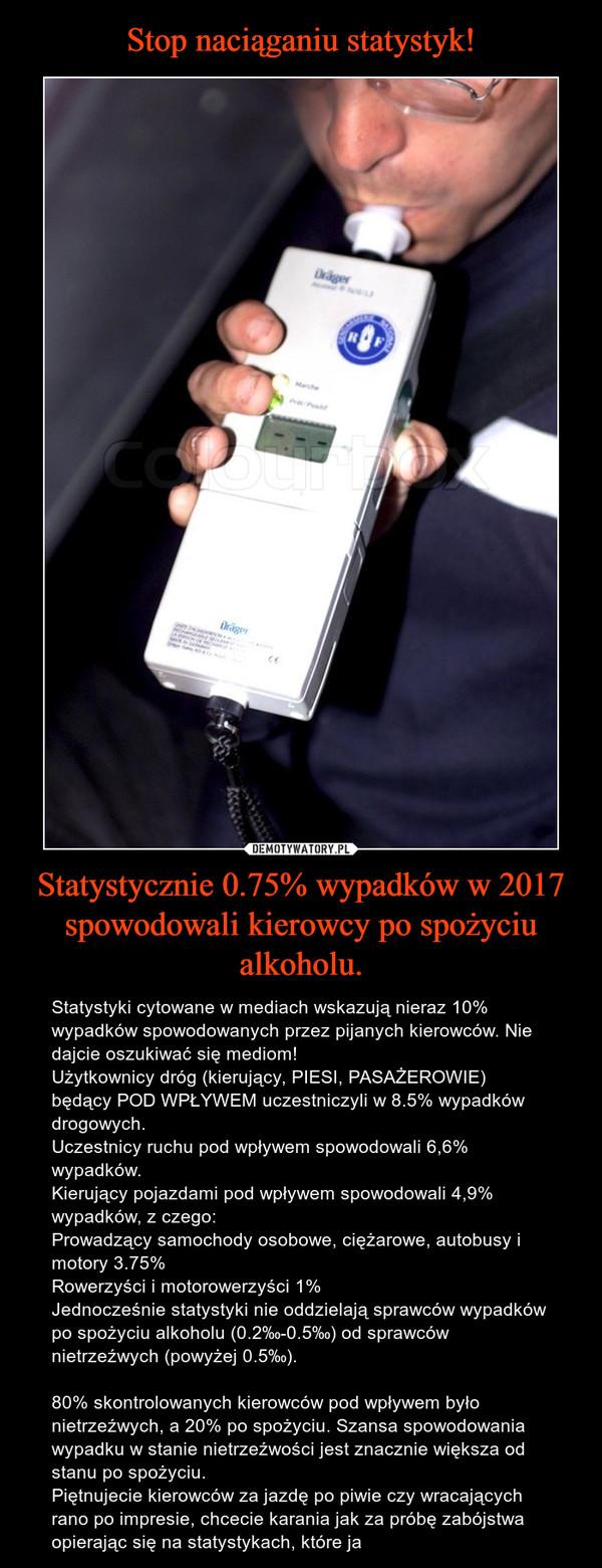 Statystycznie 0.75% wypadków w 2017 spowodowali kierowcy po spożyciu alkoholu. – Statystyki cytowane w mediach wskazują nieraz 10% wypadków spowodowanych przez pijanych kierowców. Nie dajcie oszukiwać się mediom!Użytkownicy dróg (kierujący, PIESI, PASAŻEROWIE) będący POD WPŁYWEM uczestniczyli w 8.5% wypadków drogowych.Uczestnicy ruchu pod wpływem spowodowali 6,6% wypadków.Kierujący pojazdami pod wpływem spowodowali 4,9% wypadków, z czego:Prowadzący samochody osobowe, ciężarowe, autobusy i motory 3.75%Rowerzyści i motorowerzyści 1%Jednocześnie statystyki nie oddzielają sprawców wypadków po spożyciu alkoholu (0.2‰-0.5‰) od sprawców nietrzeźwych (powyżej 0.5‰).80% skontrolowanych kierowców pod wpływem było nietrzeźwych, a 20% po spożyciu. Szansa spowodowania wypadku w stanie nietrzeźwości jest znacznie większa od stanu po spożyciu.Piętnujecie kierowców za jazdę po piwie czy wracających rano po impresie, chcecie karania jak za próbę zabójstwa opierając się na statystykach, które ja