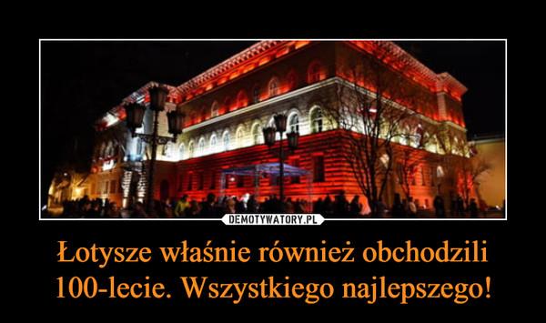 Łotysze właśnie również obchodzili 100-lecie. Wszystkiego najlepszego! –