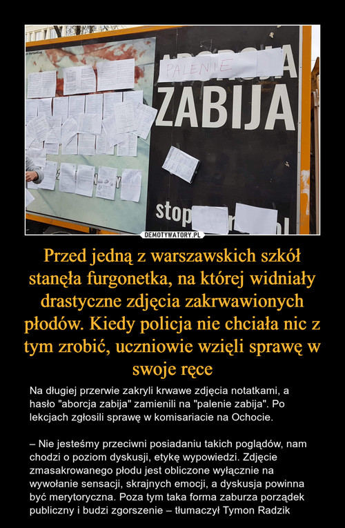 Przed jedną z warszawskich szkół stanęła furgonetka, na której widniały drastyczne zdjęcia zakrwawionych płodów. Kiedy policja nie chciała nic z tym zrobić, uczniowie wzięli sprawę w swoje ręce