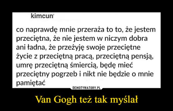 Van Gogh też tak myślał –  kimcun co naprawdę mnie przeraża to to, że jestem przeciętna, że nie jestem w niczym dobra ani ładna, że przeżyję swoje przeciętne życie z przeciętną pracą, przeciętną pensją, umrę przeciętną śmiercią, będę mieć przeciętny pogrzeb i nikt nie będzie o mnie pamiętać