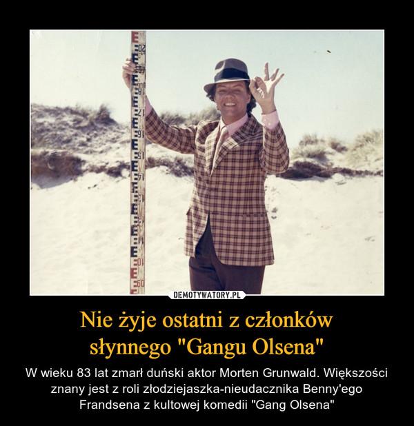 """Nie żyje ostatni z członkówsłynnego """"Gangu Olsena"""" – W wieku 83 lat zmarł duński aktor Morten Grunwald. Większości znany jest z roli złodziejaszka-nieudacznika Benny'egoFrandsena z kultowej komedii """"Gang Olsena"""""""