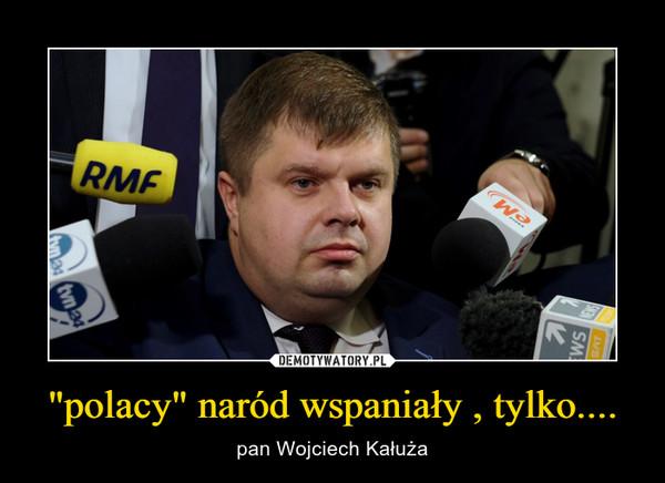 """""""polacy"""" naród wspaniały , tylko.... – pan Wojciech Kałuża"""