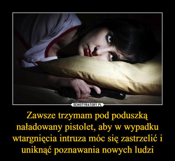 Zawsze trzymam pod poduszką naładowany pistolet, aby w wypadku wtargnięcia intruza móc się zastrzelić i uniknąć poznawania nowych ludzi –