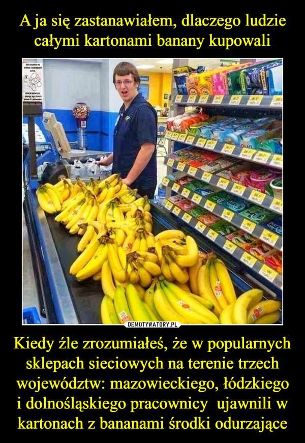 Kiedy źle zrozumiałeś, że w popularnych sklepach sieciowych na terenie trzech województw: mazowieckiego, łódzkiego i dolnośląskiego pracownicy  ujawnili w kartonach z bananami środki odurzające –