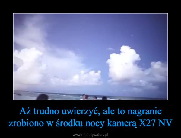 Aż trudno uwierzyć, ale to nagranie zrobiono w środku nocy kamerą X27 NV –