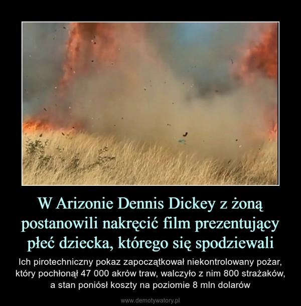 W Arizonie Dennis Dickey z żoną postanowili nakręcić film prezentujący płeć dziecka, którego się spodziewali – Ich pirotechniczny pokaz zapoczątkował niekontrolowany pożar, który pochłonął 47 000 akrów traw, walczyło z nim 800 strażaków, a stan poniósł koszty na poziomie 8 mln dolarów