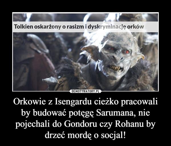 Orkowie z Isengardu cieżko pracowali by budować potęgę Sarumana, nie pojechali do Gondoru czy Rohanu by drzeć mordę o socjal! –