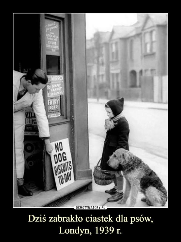 Dziś zabrakło ciastek dla psów,Londyn, 1939 r. –