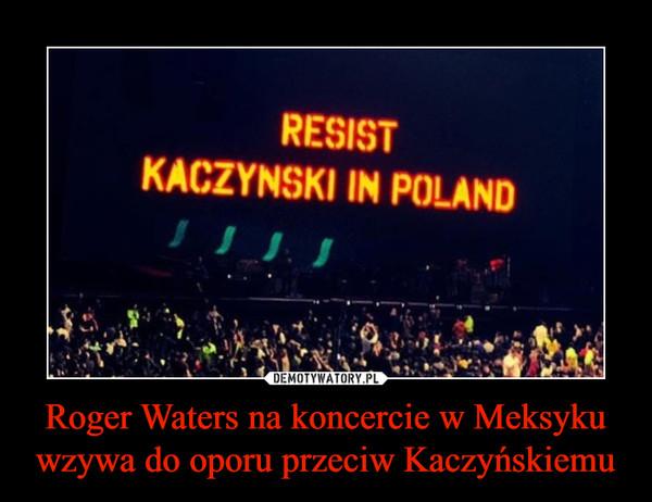 Roger Waters na koncercie w Meksyku wzywa do oporu przeciw Kaczyńskiemu –  RESISTKACZYNSKI IN POLAND