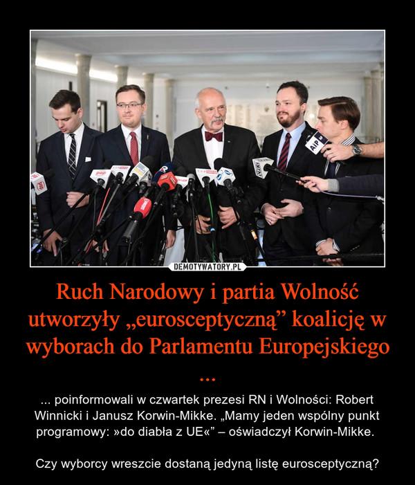 """Ruch Narodowy i partia Wolność utworzyły """"eurosceptyczną"""" koalicję w wyborach do Parlamentu Europejskiego ... – ... poinformowali w czwartek prezesi RN i Wolności: Robert Winnicki i Janusz Korwin-Mikke. """"Mamy jeden wspólny punkt programowy: »do diabła z UE«"""" – oświadczył Korwin-Mikke. Czy wyborcy wreszcie dostaną jedyną listę eurosceptyczną?"""
