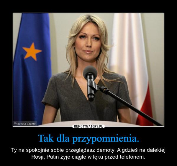 Tak dla przypomnienia. – Ty na spokojnie sobie przeglądasz demoty. A gdzieś na dalekiej Rosji, Putin żyje ciągle w lęku przed telefonem.