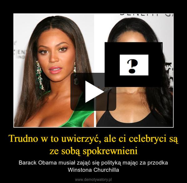 Trudno w to uwierzyć, ale ci celebryci są ze sobą spokrewnieni – Barack Obama musiał zająć się polityką mając za przodka Winstona Churchilla