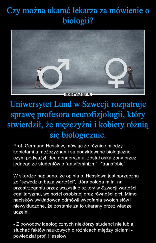 """Uniwersytet Lund w Szwecji rozpatruje sprawę profesora neurofizjologii, który stwierdził, że mężczyźni i kobiety różnią się biologicznie. – Prof. Germund Hesslow, mówiąc że różnice między kobietami a mężczyznami są podyktowane biologiczne czym podważył ideę genderyzmu, został oskarżony przez jednego ze studentów o """"antyfeminizm"""" i """"transfobię"""". W skardze napisano, że opinia p. Hesslowa jest sprzeczna ze """"szwedzką bazą wartości"""", która polega m.in. na przestrzeganiu przez wszystkie szkoły w Szwecji wartości egalitaryzmu, wolności osobistej oraz równości płci. Mimo nacisków wykładowca odmówił wycofania swoich słów i niewykluczone, że zostanie za to ukarany przez władze uczelni.- Z powodów ideologicznych niektórzy studenci nie lubią słuchać faktów naukowych o różnicach między płciami - powiedział prof. Hesslow"""