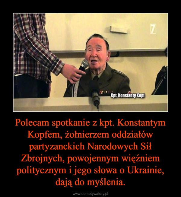 Polecam spotkanie z kpt. Konstantym Kopfem, żołnierzem oddziałów partyzanckich Narodowych Sił Zbrojnych, powojennym więźniem politycznym i jego słowa o Ukrainie, dają do myślenia. –