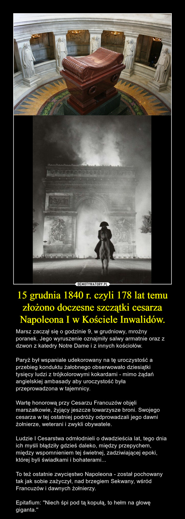 15 grudnia 1840 r. czyli 178 lat temu złożono doczesne szczątki cesarza Napoleona I w Kościele Inwalidów. – Marsz zaczął się o godzinie 9, w grudniowy, mroźny poranek. Jego wyruszenie oznajmiły salwy armatnie oraz z dzwon z katedry Notre Dame i z innych kościołów.Paryż był wspaniale udekorowany na tę uroczystość a przebieg konduktu żałobnego obserwowało dziesiątki tysięcy ludzi z trójkolorowymi kokardami - mimo żądań angielskiej ambasady aby uroczystość była przeprowadzona w tajemnicy.Wartę honorową przy Cesarzu Francuzów objęli marszałkowie, żyjący jeszcze towarzysze broni. Swojego cesarza w tej ostatniej podróży odprowadzali jego dawni żołnierze, weterani i zwykli obywatele.Ludzie I Cesarstwa odmłodnieli o dwadzieścia lat, tego dnia ich myśli błądziły gdzieś daleko, między przepychem, między wspomnieniem tej świetnej, zadziwiającej epoki, której byli świadkami i bohaterami...To też ostatnie zwycięstwo Napoleona - został pochowany tak jak sobie zażyczył, nad brzegiem Sekwany, wśród Francuzów i dawnych żołnierzy.Epitafium: ''Niech śpi pod tą kopułą, to hełm na głowę giganta.''