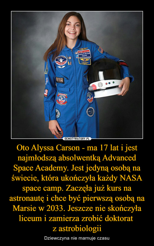 Oto Alyssa Carson - ma 17 lat i jest najmłodszą absolwentką Advanced Space Academy. Jest jedyną osobą na świecie, która ukończyła każdy NASA space camp. Zaczęła już kurs na astronautę i chce być pierwszą osobą na Marsie w 2033. Jeszcze nie skończyła liceum i zamierza zrobić doktorat z astrobiologii – Dziewczyna nie marnuje czasu