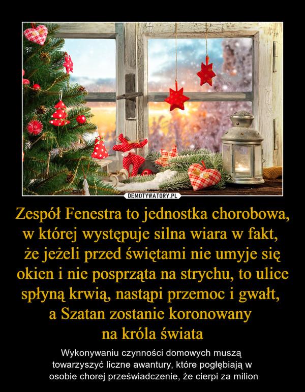 Zespół Fenestra to jednostka chorobowa, w której występuje silna wiara w fakt, że jeżeli przed świętami nie umyje się okien i nie posprząta na strychu, to ulice spłyną krwią, nastąpi przemoc i gwałt, a Szatan zostanie koronowany na króla świata – Wykonywaniu czynności domowych muszą towarzyszyć liczne awantury, które pogłębiają w osobie chorej przeświadczenie, że cierpi za milion