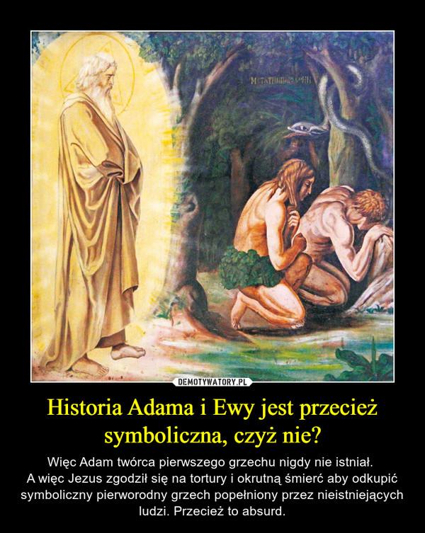 Historia Adama i Ewy jest przecież symboliczna, czyż nie? – Więc Adam twórca pierwszego grzechu nigdy nie istniał. A więc Jezus zgodził się na tortury i okrutną śmierć aby odkupić symboliczny pierworodny grzech popełniony przez nieistniejących ludzi. Przecież to absurd.