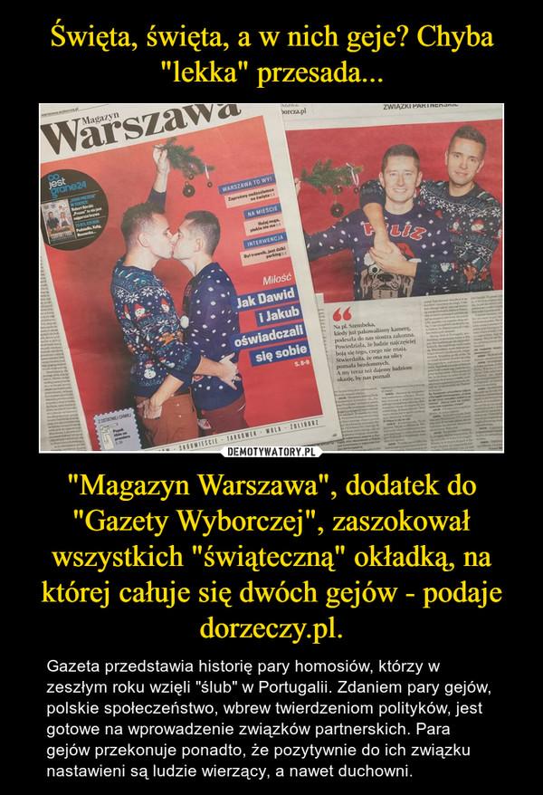 """""""Magazyn Warszawa"""", dodatek do """"Gazety Wyborczej"""", zaszokował wszystkich """"świąteczną"""" okładką, na której całuje się dwóch gejów - podaje dorzeczy.pl. – Gazeta przedstawia historię pary homosiów, którzy w zeszłym roku wzięli """"ślub"""" w Portugalii. Zdaniem pary gejów, polskie społeczeństwo, wbrew twierdzeniom polityków, jest gotowe na wprowadzenie związków partnerskich. Para gejów przekonuje ponadto, że pozytywnie do ich związku nastawieni są ludzie wierzący, a nawet duchowni."""