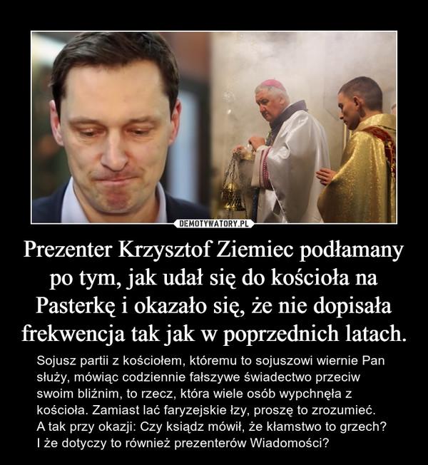 Prezenter Krzysztof Ziemiec podłamany po tym, jak udał się do kościoła na Pasterkę i okazało się, że nie dopisała frekwencja tak jak w poprzednich latach. – Sojusz partii z kościołem, któremu to sojuszowi wiernie Pan służy, mówiąc codziennie fałszywe świadectwo przeciw swoim bliźnim, to rzecz, która wiele osób wypchnęła z kościoła. Zamiast lać faryzejskie łzy, proszę to zrozumieć.A tak przy okazji: Czy ksiądz mówił, że kłamstwo to grzech? I że dotyczy to również prezenterów Wiadomości?