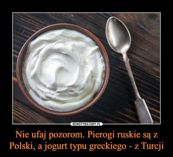 Nie ufaj pozorom. Pierogi ruskie są z Polski, a jogurt typu greckiego - z Turcji –