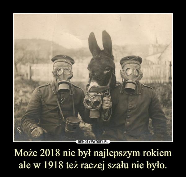 Może 2018 nie był najlepszym rokiem ale w 1918 też raczej szału nie było. –