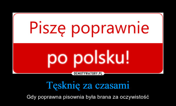 Tęsknię za czasami – Gdy poprawna pisownia była brana za oczywistość Piszę poprawnie po polsku!
