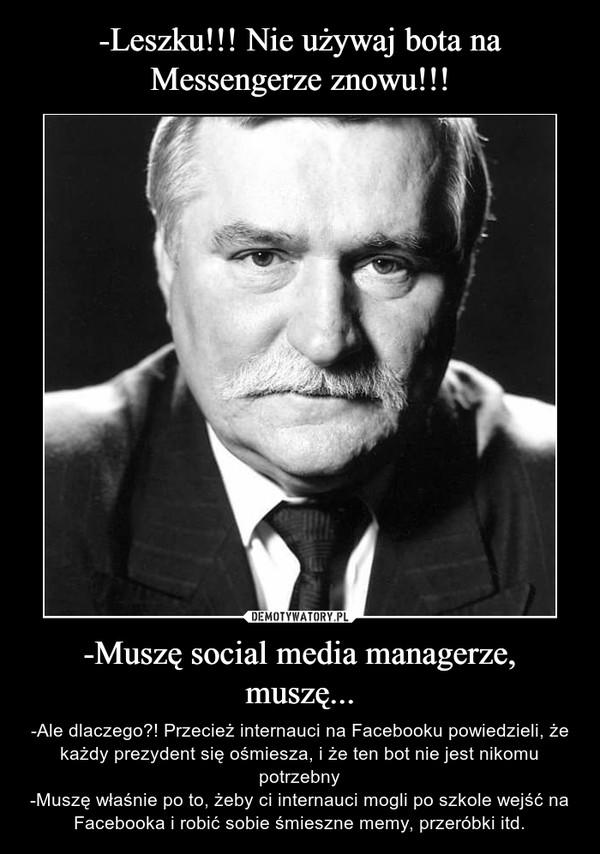 -Muszę social media managerze, muszę... – -Ale dlaczego?! Przecież internauci na Facebooku powiedzieli, że każdy prezydent się ośmiesza, i że ten bot nie jest nikomu potrzebny-Muszę właśnie po to, żeby ci internauci mogli po szkole wejść na Facebooka i robić sobie śmieszne memy, przeróbki itd.