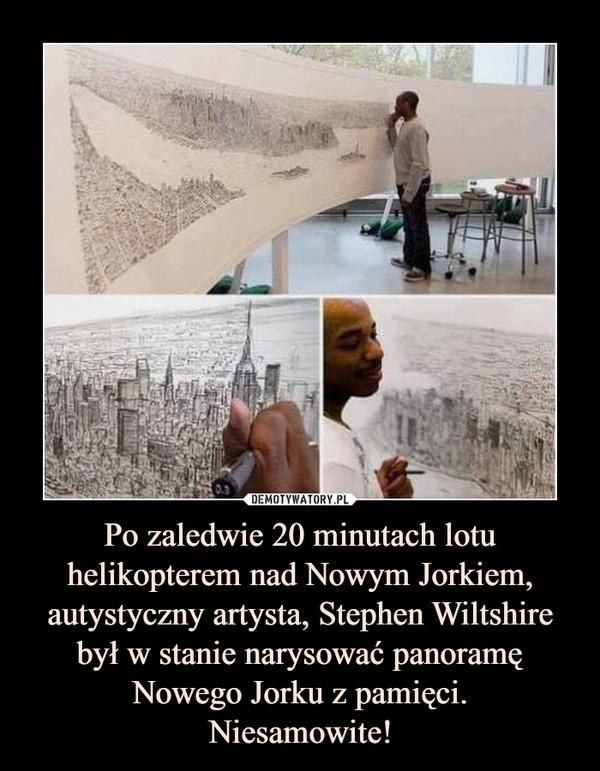 Po zaledwie 20 minutach lotu helikopterem nad Nowym Jorkiem, autystyczny artysta, Stephen Wiltshire był w stanie narysować panoramę Nowego Jorku z pamięci.Niesamowite! –