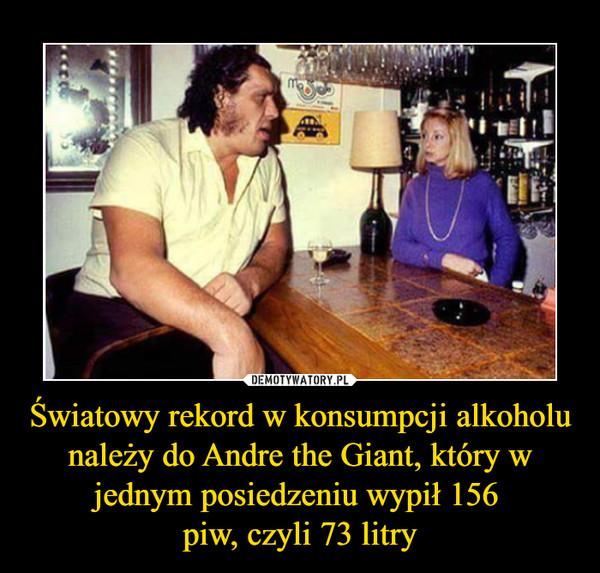Światowy rekord w konsumpcji alkoholu należy do Andre the Giant, który w jednym posiedzeniu wypił 156 piw, czyli 73 litry –