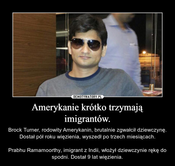 Amerykanie krótko trzymają imigrantów. – Brock Turner, rodowity Amerykanin, brutalnie zgwałcił dziewczynę. Dostał pół roku więzienia, wyszedł po trzech miesiącach.Prabhu Ramamoorthy, imigrant z Indii, włożył dziewczynie rękę do spodni. Dostał 9 lat więzienia.