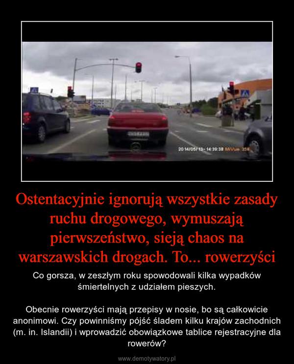 Ostentacyjnie ignorują wszystkie zasady ruchu drogowego, wymuszają pierwszeństwo, sieją chaos na warszawskich drogach. To... rowerzyści – Co gorsza, w zeszłym roku spowodowali kilka wypadków śmiertelnych z udziałem pieszych.Obecnie rowerzyści mają przepisy w nosie, bo są całkowicie anonimowi. Czy powinniśmy pójść śladem kilku krajów zachodnich (m. in. Islandii) i wprowadzić obowiązkowe tablice rejestracyjne dla rowerów?