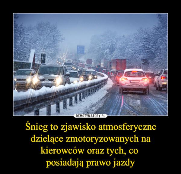 Śnieg to zjawisko atmosferyczne dzielące zmotoryzowanych na kierowców oraz tych, co posiadają prawo jazdy –