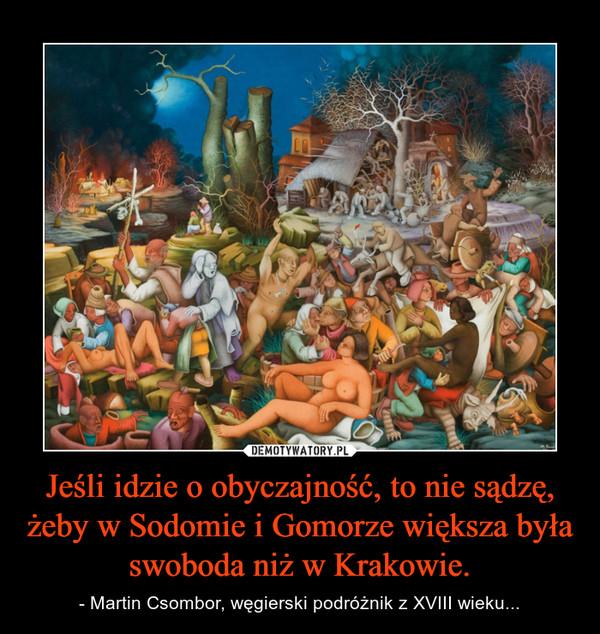 Jeśli idzie o obyczajność, to nie sądzę, żeby w Sodomie i Gomorze większa była swoboda niż w Krakowie. – - Martin Csombor, węgierski podróżnik z XVIII wieku...