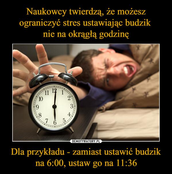 Dla przykładu - zamiast ustawić budzik na 6:00, ustaw go na 11:36 –