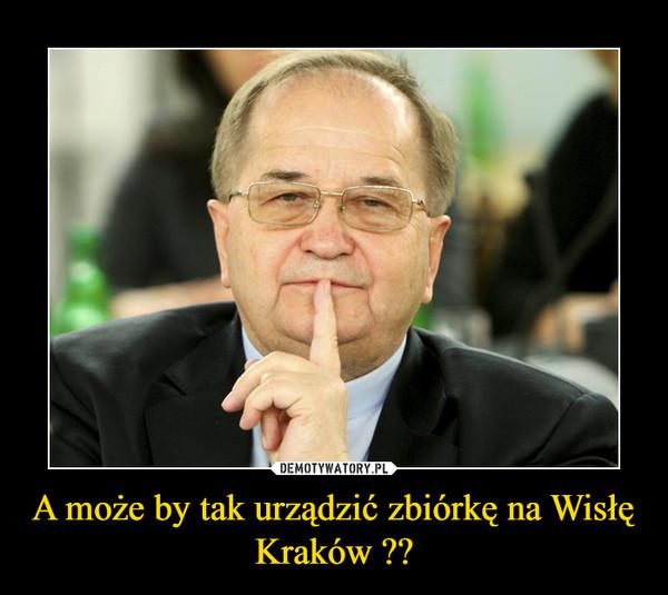 A może by tak urządzić zbiórkę na Wisłę Kraków ?? –