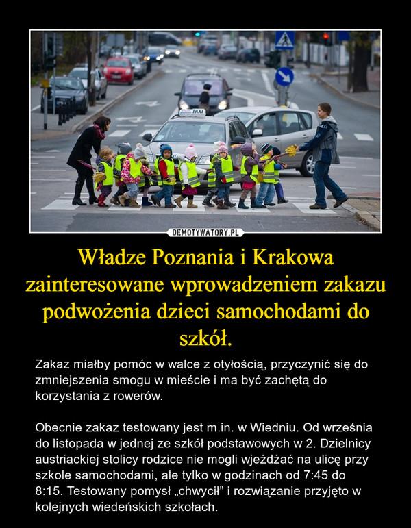"""Władze Poznania i Krakowa zainteresowane wprowadzeniem zakazu podwożenia dzieci samochodami do szkół. – Zakaz miałby pomóc w walce z otyłością, przyczynić się do zmniejszenia smogu w mieście i ma być zachętą do korzystania z rowerów. Obecnie zakaz testowany jest m.in. w Wiedniu. Od września do listopada w jednej ze szkół podstawowych w 2. Dzielnicy austriackiej stolicy rodzice nie mogli wjeżdżać na ulicę przy szkole samochodami, ale tylko w godzinach od 7:45 do 8:15. Testowany pomysł """"chwycił"""" i rozwiązanie przyjęto w kolejnych wiedeńskich szkołach."""