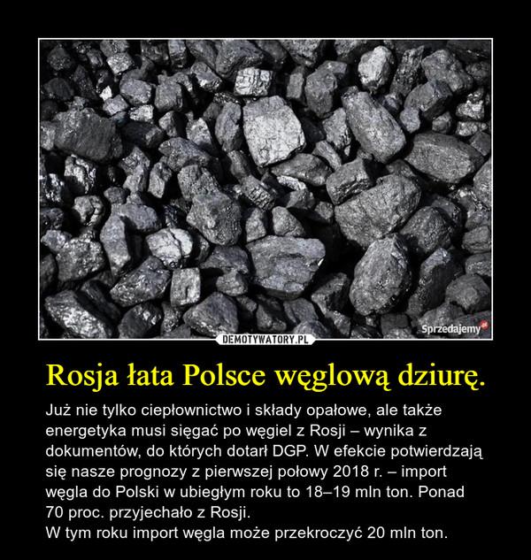 Rosja łata Polsce węglową dziurę. – Już nie tylko ciepłownictwo i składy opałowe, ale także energetyka musi sięgać po węgiel z Rosji – wynika z dokumentów, do których dotarł DGP. W efekcie potwierdzają się nasze prognozy z pierwszej połowy 2018 r. – import węgla do Polski w ubiegłym roku to 18–19 mln ton. Ponad 70 proc. przyjechało z Rosji. W tym roku import węgla może przekroczyć 20 mln ton.