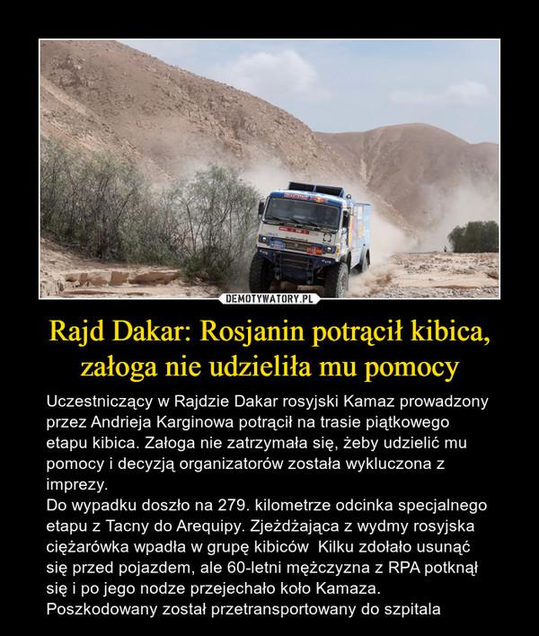 Rajd Dakar: Rosjanin potrącił kibica, załoga nie udzieliła mu pomocy – Uczestniczący w Rajdzie Dakar rosyjski Kamaz prowadzony przez Andrieja Karginowa potrącił na trasie piątkowego etapu kibica. Załoga nie zatrzymała się, żeby udzielić mu pomocy i decyzją organizatorów została wykluczona z imprezy.Do wypadku doszło na 279. kilometrze odcinka specjalnego etapu z Tacny do Arequipy. Zjeżdżająca z wydmy rosyjska ciężarówka wpadła w grupę kibiców  Kilku zdołało usunąć się przed pojazdem, ale 60-letni mężczyzna z RPA potknął się i po jego nodze przejechało koło Kamaza. Poszkodowany został przetransportowany do szpitala