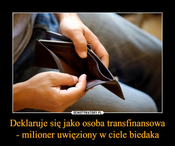 Deklaruje się jako osoba transfinansowa - milioner uwięziony w ciele biedaka –