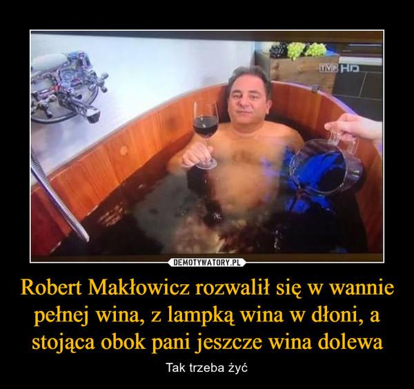 Robert Makłowicz rozwalił się w wannie pełnej wina, z lampką wina w dłoni, a stojąca obok pani jeszcze wina dolewa – Tak trzeba żyć