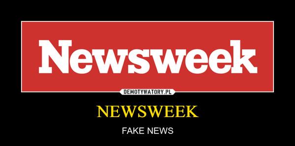NEWSWEEK – FAKE NEWS