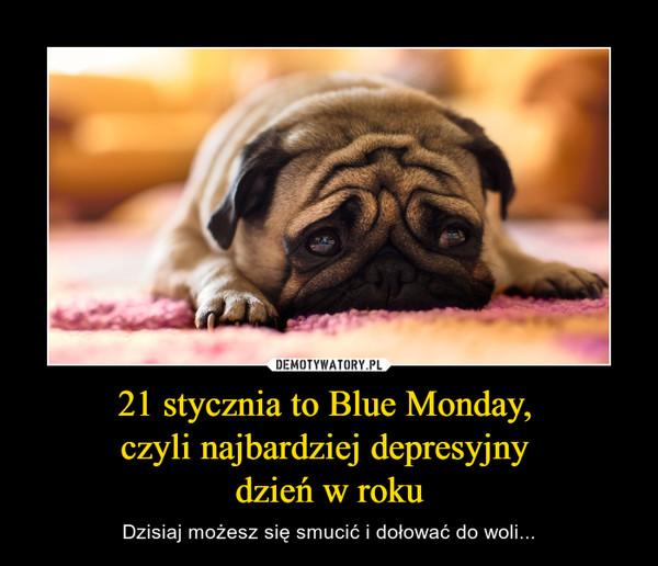 21 stycznia to Blue Monday, czyli najbardziej depresyjny dzień w roku – Dzisiaj możesz się smucić i dołować do woli...